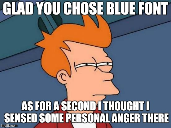 Futurama Fry Meme | GLAD YOU CHOSE BLUE FONT AS FOR A SECOND I THOUGHT I SENSED SOME PERSONAL ANGER THERE | image tagged in memes,futurama fry | made w/ Imgflip meme maker