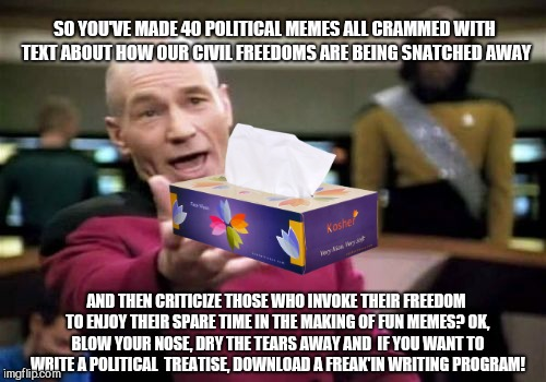 Picard Wtf | SO YOU'VE MADE 40 POLITICAL MEMES ALL CRAMMED WITH TEXT ABOUT HOW OUR CIVIL FREEDOMS ARE BEING SNATCHED AWAY AND THEN CRITICIZE THOSE WHO IN | image tagged in memes,picard wtf,meme nazi,hypocrite | made w/ Imgflip meme maker
