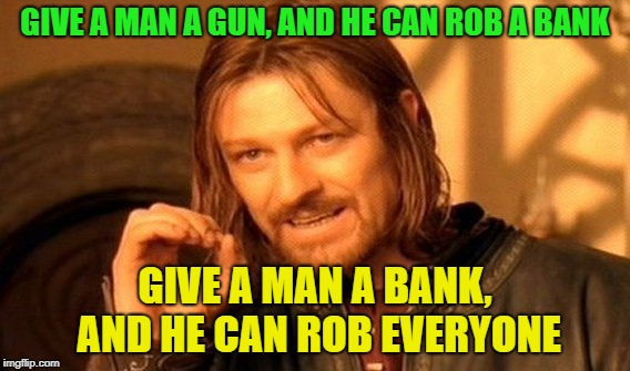This is awesome | GIVE A MAN A GUN, AND HE CAN ROB A BANK GIVE A MAN A BANK, AND HE CAN ROB EVERYONE | image tagged in memes,one does not simply,banks | made w/ Imgflip meme maker