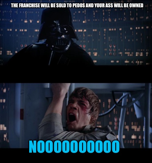 Noooooo!  | THE FRANCHISE WILL BE SOLD TO PEDOS AND YOUR ASS WILL BE OWNED NOOOOOOOOOO | image tagged in memes,star wars no,california,pedophile,child molester,punk | made w/ Imgflip meme maker