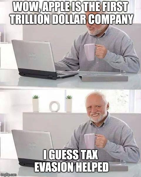 Hide the Pain Harold Meme | WOW, APPLE IS THE FIRST TRILLION DOLLAR COMPANY I GUESS TAX EVASION HELPED | image tagged in memes,hide the pain harold | made w/ Imgflip meme maker