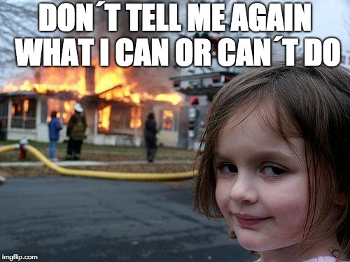 Disaster Girl Meme | DON´T TELL ME AGAIN WHAT I CAN OR CAN´T DO | image tagged in memes,disaster girl | made w/ Imgflip meme maker