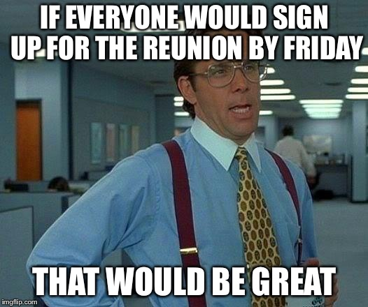 That Would Be Great Meme | IF EVERYONE WOULD SIGN UP FOR THE REUNION BY FRIDAY THAT WOULD BE GREAT | image tagged in memes,that would be great | made w/ Imgflip meme maker