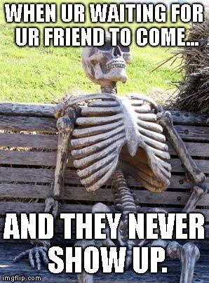 Waiting.... |  WHEN UR WAITING FOR UR FRIEND TO COME... AND THEY NEVER SHOW UP. | image tagged in memes,waiting skeleton | made w/ Imgflip meme maker