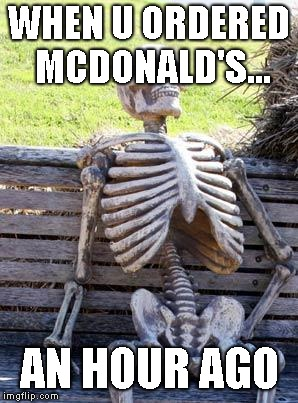 Waiting Skeleton |  WHEN U ORDERED MCDONALD'S... AN HOUR AGO | image tagged in memes,waiting skeleton | made w/ Imgflip meme maker