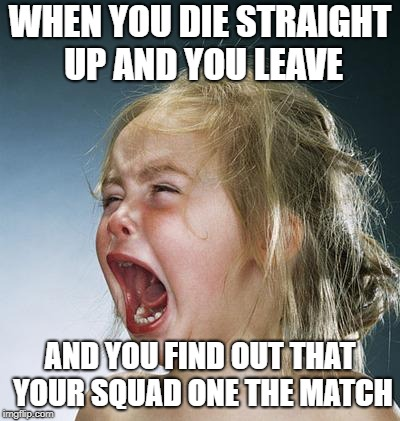 little girl screaming | WHEN YOU DIE STRAIGHT UP AND YOU LEAVE AND YOU FIND OUT THAT YOUR SQUAD ONE THE MATCH | image tagged in little girl screaming | made w/ Imgflip meme maker