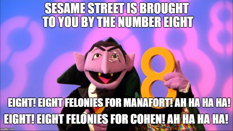 SESAME STREET IS BROUGHT TO YOU BY THE NUMBER EIGHT EIGHT! EIGHT FELONIES FOR MANAFORT! AH HA HA HA! EIGHT! EIGHT FELONIES FOR COHEN! AH HA  | image tagged in sesame street,count | made w/ Imgflip meme maker
