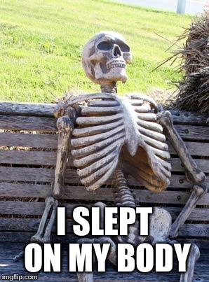 Waiting Skeleton Meme | I SLEPT ON MY BODY | image tagged in memes,waiting skeleton | made w/ Imgflip meme maker