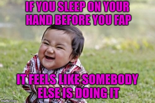 Evil Toddler Meme | IF YOU SLEEP ON YOUR HAND BEFORE YOU FAP IT FEELS LIKE SOMEBODY ELSE IS DOING IT | image tagged in memes,evil toddler | made w/ Imgflip meme maker
