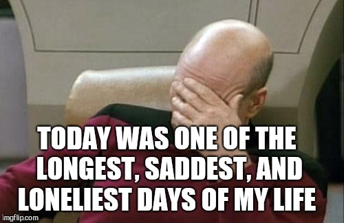 Sorry for being a drama queen here.  Just trying to vent and use up a submission :/  | TODAY WAS ONE OF THE LONGEST, SADDEST, AND LONELIEST DAYS OF MY LIFE | image tagged in memes,captain picard facepalm,jbmemegeek,sadness,heartbreak,loneliness | made w/ Imgflip meme maker