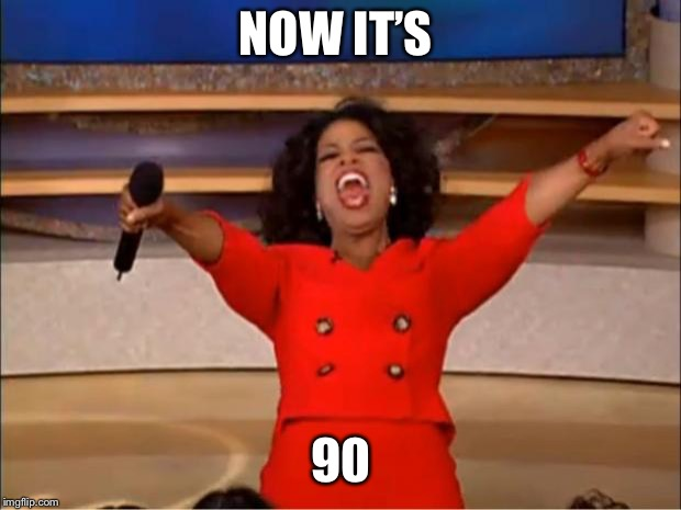 Oprah You Get A Meme | NOW IT'S 90 | image tagged in memes,oprah you get a | made w/ Imgflip meme maker