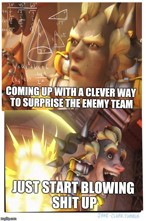 Idea choosing Junkrat | JUST START BLOWING SHIT UP COMING UP WITH A CLEVER WAY TO SURPRISE THE ENEMY TEAM | image tagged in overwatch,junkrat | made w/ Imgflip meme maker
