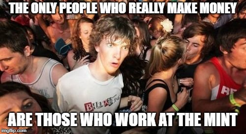 Sudden Clarity Clarence Meme | THE ONLY PEOPLE WHO REALLY MAKE MONEY ARE THOSE WHO WORK AT THE MINT | image tagged in memes,sudden clarity clarence | made w/ Imgflip meme maker