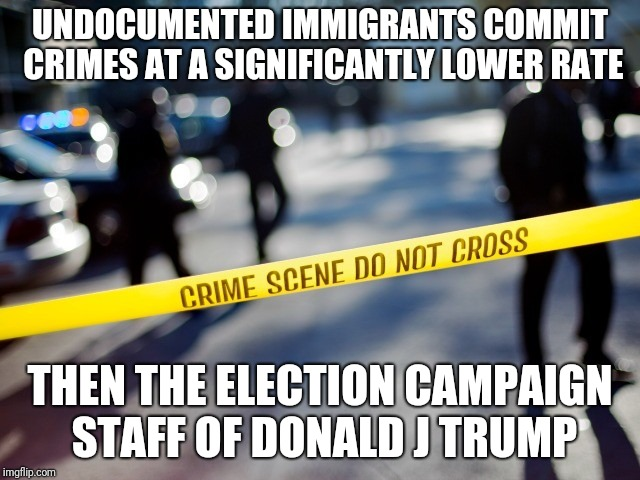 UNDOCUMENTED IMMIGRANTS COMMIT CRIMES AT A SIGNIFICANTLY LOWER RATE THEN THE ELECTION CAMPAIGN STAFF OF DONALD J TRUMP | image tagged in crime scene | made w/ Imgflip meme maker