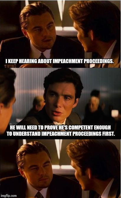 Competency Hearing First. | I KEEP HEARING ABOUT IMPEACHMENT PROCEEDINGS. HE WILL NEED TO PROVE HE'S COMPETENT ENOUGH TO UNDERSTAND IMPEACHMENT PROCEEDINGS FIRST. | image tagged in memes,rofl,deep thoughts,mwahahaha,meme,incompetence | made w/ Imgflip meme maker