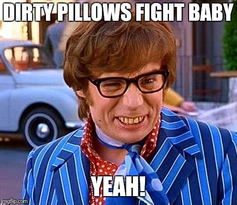 Austin Powers | DIRTY PILLOWS FIGHT BABY YEAH! | image tagged in austin powers | made w/ Imgflip meme maker