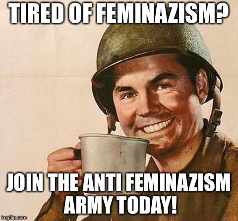 Link in the first comment | TIRED OF FEMINAZISM? JOIN THE ANTI FEMINAZISM ARMY TODAY! | image tagged in memes,feminazis,anti-feminism | made w/ Imgflip meme maker