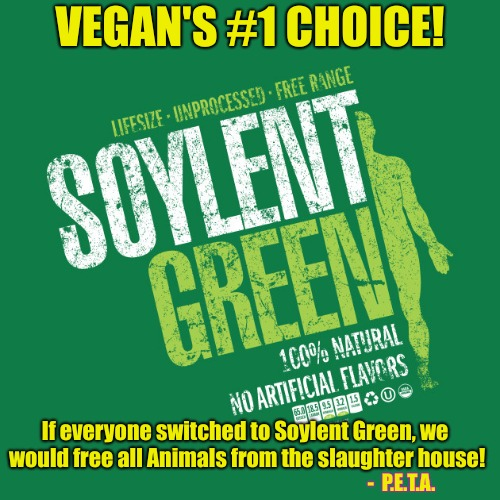 IT'S PEOPLE ! | VEGAN'S #1 CHOICE! If everyone switched to Soylent Green, we would free all Animals from the slaughter house! -  P.E.T.A. | image tagged in peta,vegans,vegans do everthing better even fart,soylent green,animal rights | made w/ Imgflip meme maker