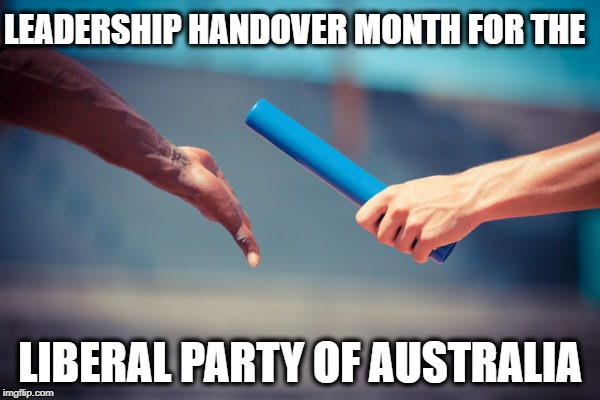 baton relay | LEADERSHIP HANDOVER MONTH FOR THE LIBERAL PARTY OF AUSTRALIA | image tagged in baton relay | made w/ Imgflip meme maker