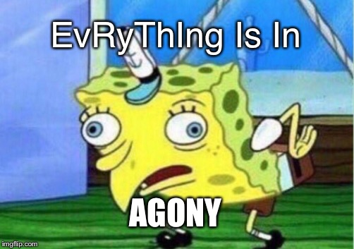 Mocking Spongebob Meme | EvRyThIng Is In AGONY | image tagged in memes,mocking spongebob | made w/ Imgflip meme maker