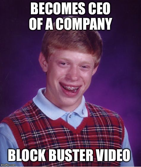 Bad Luck Brian | BECOMES CEO OF A COMPANY BLOCK BUSTER VIDEO | image tagged in memes,bad luck brian,blockbuster,ceo | made w/ Imgflip meme maker