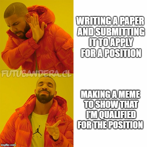 DRAKE | WRITING A PAPER AND SUBMITTING IT TO APPLY FOR A POSITION MAKING A MEME TO SHOW THAT I'M QUALIFIED FOR THE POSITION | image tagged in drake | made w/ Imgflip meme maker