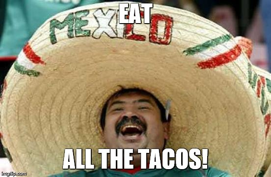 Happy Mexican | EAT ALL THE TACOS! | image tagged in happy mexican | made w/ Imgflip meme maker