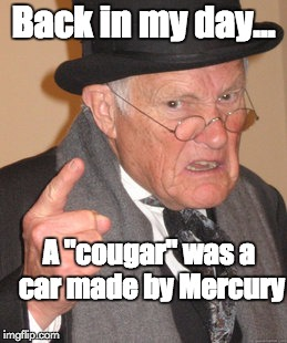 "Back In My Day |  Back in my day... A ""cougar"" was a car made by Mercury 