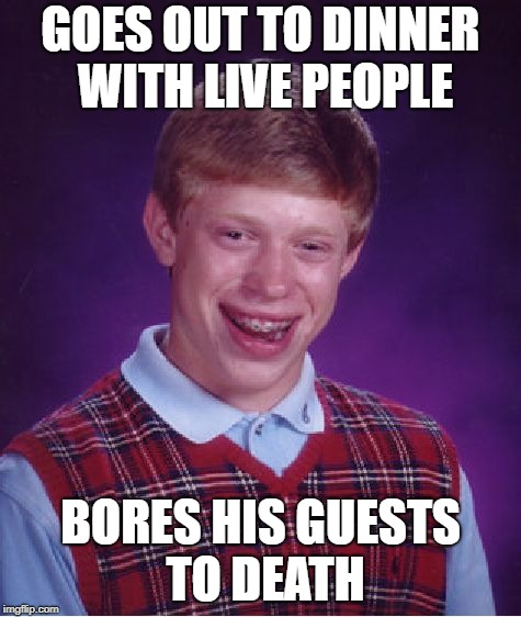 Bad Luck Brian Meme | GOES OUT TO DINNER WITH LIVE PEOPLE BORES HIS GUESTS TO DEATH | image tagged in memes,bad luck brian | made w/ Imgflip meme maker