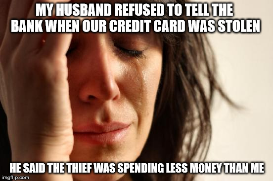 First World Problems Meme | MY HUSBAND REFUSED TO TELL THE BANK WHEN OUR CREDIT CARD WAS STOLEN HE SAID THE THIEF WAS SPENDING LESS MONEY THAN ME | image tagged in memes,first world problems | made w/ Imgflip meme maker