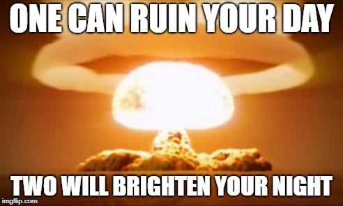 Nuclear Explosion | ONE CAN RUIN YOUR DAY TWO WILL BRIGHTEN YOUR NIGHT | image tagged in nuclear explosion | made w/ Imgflip meme maker