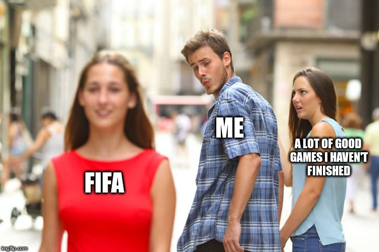 Distracted Boyfriend Meme |  ME; A LOT OF GOOD GAMES I HAVEN'T FINISHED; FIFA | image tagged in memes,distracted boyfriend | made w/ Imgflip meme maker