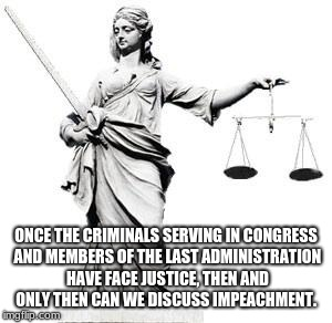 Lady Justice |  ONCE THE CRIMINALS SERVING IN CONGRESS AND MEMBERS OF THE LAST ADMINISTRATION HAVE FACE JUSTICE, THEN AND ONLY THEN CAN WE DISCUSS IMPEACHMENT. | image tagged in lady justice | made w/ Imgflip meme maker