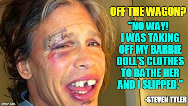 "Steven Tyler on Recent Fall |  ""NO WAY!  I WAS TAKING OFF MY BARBIE DOLL'S CLOTHES TO BATHE HER AND I SLIPPED.""; OFF THE WAGON? -STEVEN TYLER 