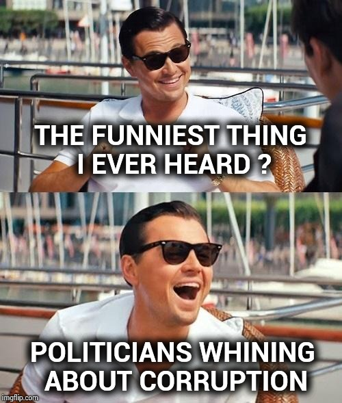 Hearing them accuse each other is hysterical | THE FUNNIEST THING I EVER HEARD ? POLITICIANS WHINING ABOUT CORRUPTION | image tagged in memes,leonardo dicaprio wolf of wall street,arrogant rich man,dirty joke,government corruption,seriously | made w/ Imgflip meme maker