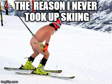 Skiing naked | THE  REASON I NEVER TOOK UP SKIING | image tagged in skiing naked | made w/ Imgflip meme maker