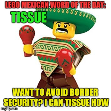 LEGO MEXICAN WORD OF THE DAY: WANT TO AVOID BORDER SECURITY? I CAN TISSUE HOW TISSUE | made w/ Imgflip meme maker