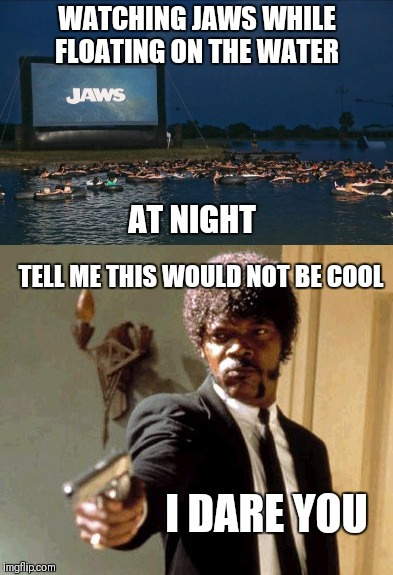 Cool but scary as hell | WATCHING JAWS WHILE FLOATING ON THE WATER AT NIGHT TELL ME THIS WOULD NOT BE COOL I DARE YOU | image tagged in say that again i dare you,jaws,memes,water,swimming,shark | made w/ Imgflip meme maker