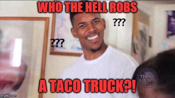 Black guy confused | WHO THE HELL ROBS A TACO TRUCK?! | image tagged in black guy confused | made w/ Imgflip meme maker