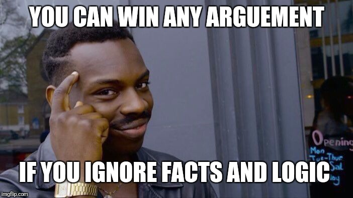 Roll Safe Think About It Meme | YOU CAN WIN ANY ARGUEMENT IF YOU IGNORE FACTS AND LOGIC | image tagged in memes,roll safe think about it | made w/ Imgflip meme maker