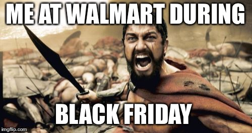 Black Friday in a nutshell  |  ME AT WALMART DURING; BLACK FRIDAY | image tagged in memes,sparta leonidas,black friday at walmart | made w/ Imgflip meme maker
