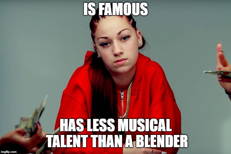 This generation is getting more stupid every day | IS FAMOUS HAS LESS MUSICAL TALENT THAN A BLENDER | image tagged in memes,funny,danielle bregoli,celebrities,generation z | made w/ Imgflip meme maker