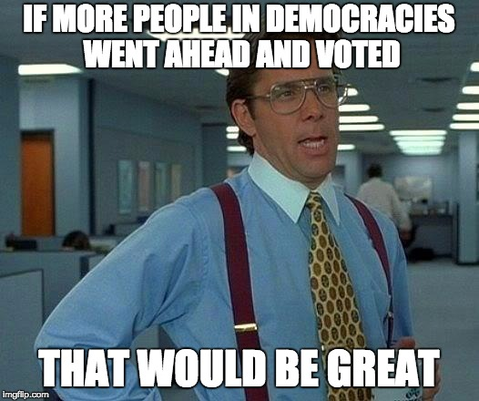 Go ahead and vote | IF MORE PEOPLE IN DEMOCRACIES WENT AHEAD AND VOTED THAT WOULD BE GREAT | image tagged in memes,that would be great,vote,democracy | made w/ Imgflip meme maker