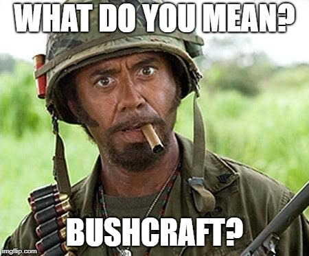 Robert Downey Jr Tropic Thunder | WHAT DO YOU MEAN? BUSHCRAFT? | image tagged in robert downey jr tropic thunder | made w/ Imgflip meme maker