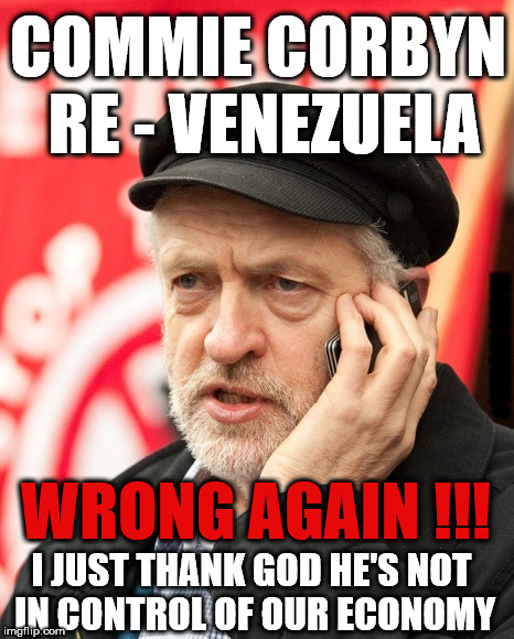Corbyn - Thank God he's not in control of our economy | COMMIE CORBYN RE - VENEZUELA WRONG AGAIN !!! #WEARECORBYN I JUST THANK GOD HE'S NOT IN CONTROL OF OUR ECONOMY | image tagged in corbyn eww,communist socialist,party of haters,anti-semite and a racist,wearecorbyn,momentum students | made w/ Imgflip meme maker