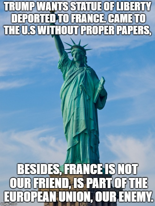statue of liberty | TRUMP WANTS STATUE OF LIBERTY DEPORTED TO FRANCE. CAME TO THE U.S WITHOUT PROPER PAPERS, BESIDES, FRANCE IS NOT OUR FRIEND, IS PART OF THE E | image tagged in statue of liberty | made w/ Imgflip meme maker