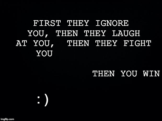 Black background | FIRST THEY IGNORE YOU, THEN THEY LAUGH AT YOU,  THEN THEY FIGHT YOU                                                    THEN YOU WIN : ) | image tagged in black background | made w/ Imgflip meme maker