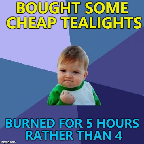It was just one that I burned. The rest might just burn for 20 minutes :) | BOUGHT SOME CHEAP TEALIGHTS BURNED FOR 5 HOURS RATHER THAN 4 | image tagged in memes,success kid,bargain,shopping,unexpected surprise | made w/ Imgflip meme maker