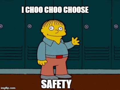 ralph wiggum |  I CHOO CHOO CHOOSE; SAFETY | image tagged in ralph wiggum,safety first | made w/ Imgflip meme maker