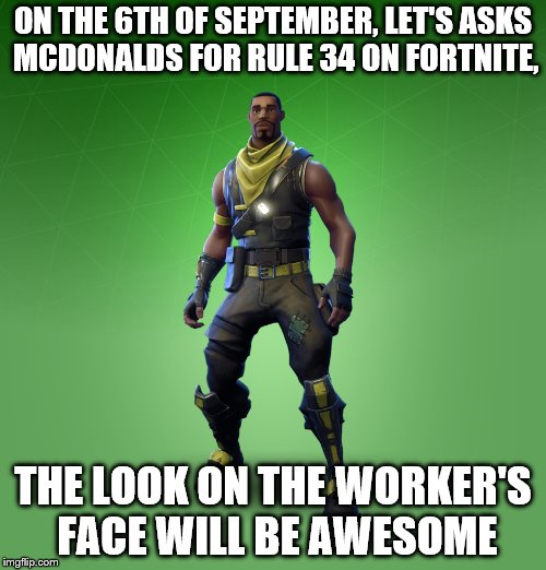 Fortnite Burger XXX | ON THE 6TH OF SEPTEMBER, LET'S ASKS MCDONALDS FOR RULE 34 ON FORTNITE, THE LOOK ON THE WORKER'S FACE WILL BE AWESOME | image tagged in memes,fortnite,burger,rule 34 | made w/ Imgflip meme maker